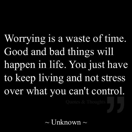 Bad Things Happen But Ends Up On Good Quotes: Worrying Is A Waste Of Time. Good And Bad Things Will