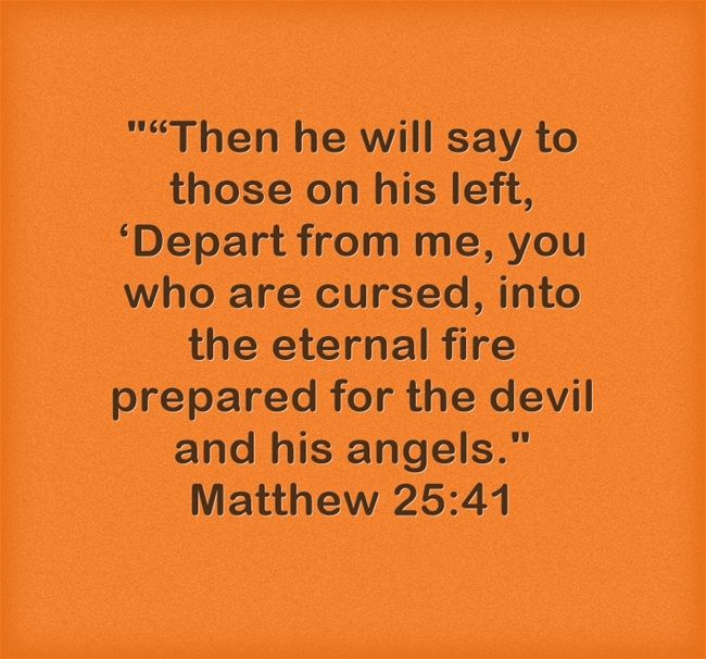"""""""Then he will say to those on his left, 'Depart from me, you who are cursed, into the eternal fire prepared for the devil and his angels. Matthew 25:41"""