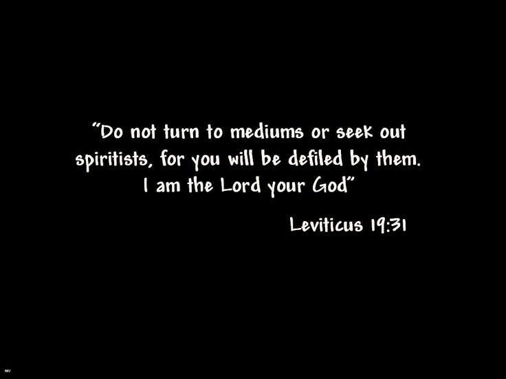 """'Do not turn to mediums or seek out spiritists, for you will be defiled by them. I am the LORD your God."" Leviticus 19:31 fessicsfavorites.wordpress.com"