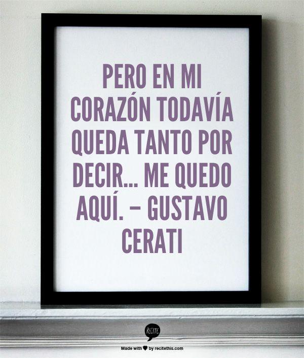 Pero en mi corazón todavía queda tanto por decir... Me quedo aquí. – Gustavo Cerati