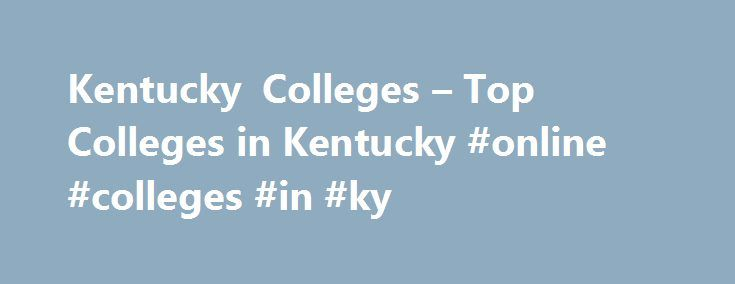 Kentucky Colleges – Top Colleges in Kentucky #online #colleges #in #ky http://jamaica.nef2.com/kentucky-colleges-top-colleges-in-kentucky-online-colleges-in-ky/  # Kentucky Colleges Kentucky, a state known for horse racing and bluegrass music, hosts over 125 colleges and universities as well. The state hosts two major research institutions: University of Louisville and the University of Kentucky. a consistently top-ranked school. Also high on the list of best colleges are Kentucky State…