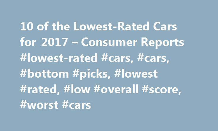 10 of the Lowest-Rated Cars for 2017 – Consumer Reports #lowest-rated #cars, #cars, #bottom #picks, #lowest #rated, #low #overall #score, #worst #cars http://pakistan.nef2.com/10-of-the-lowest-rated-cars-for-2017-consumer-reports-lowest-rated-cars-cars-bottom-picks-lowest-rated-low-overall-score-worst-cars/  # 10 of the Lowest-Rated Cars for 2017 It's easy to become enamored when a car is shiny and new, complete with a new-car smell. But over time that seemingly great choice can look like a…
