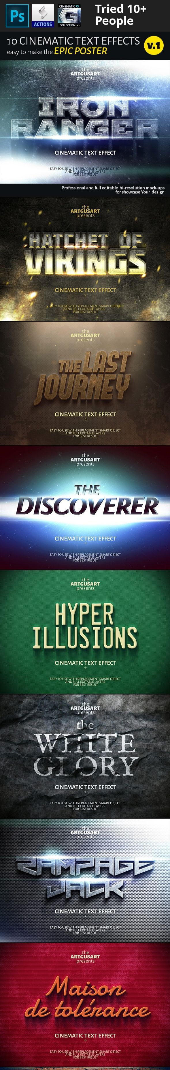 3d, action effect, artgusart, brand, cinema, cinematic, effect, film, label, logo, mock-up, mockup, modern, movie, poster, presentation, print, professional, psd, realistic, spectacular, style, text, title, type, web   10 Cinematic Text Effects v.1      You can create spectacular cinema poster or club flyer, presentation of logo and facebook cover, magazine title or other design on your taste   in few clicks  !        Features          Easy in use         Smart Object Replacement       ...