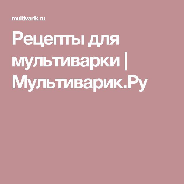 Рецепты для мультиварки | Мультиварик.Ру