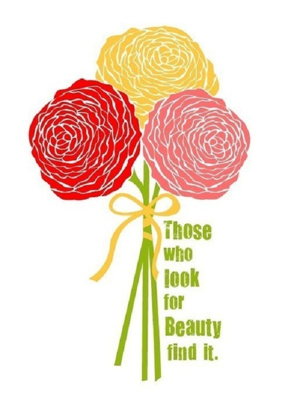 Those who look for beauty find it. There is beauty in everything, think how much better the world would be if all each of us did was to look for it <3