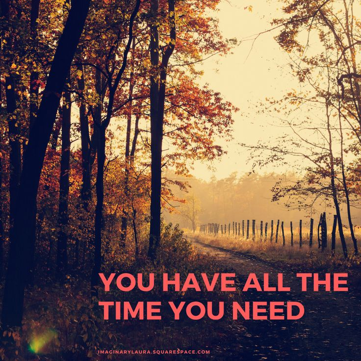 When you change the way you think about time, you change the time you have. You have all the time you need.