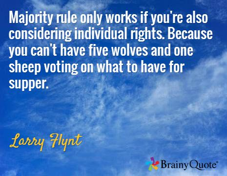 Majority rule only works if you're also considering individual rights. Because you can't have five wolves and one sheep voting on what to have for supper. / Larry Flynt