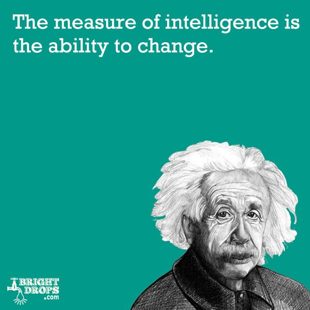 """The measure of intelligence is the ability to change."" -Albert Einstein"