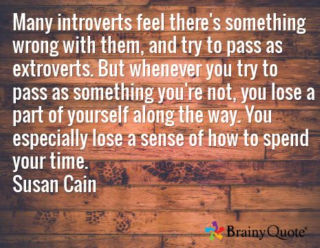 Many introverts feel there's something wrong with them, and try to pass as extroverts. But whenever you try to pass as something you're not, you lose a part of yourself along the way. You especially lose a sense of how to spend your time. Susan Cain