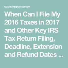 When Can I File My 2016 Taxes in 2017 and Other Key IRS Tax Return Filing, Deadline, Extension and Refund Dates | Saving to Invest