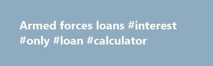 Armed forces loans #interest #only #loan #calculator http://loans.remmont.com/armed-forces-loans-interest-only-loan-calculator/  #armed forces loans # If you are a mature in the early on of existence and would like some money rapidly in within the same day, then lending options for 18 years can be investigated being an choice. Armedforcesloans Two, acquire only what you would need to have. Laptop computer financing a bad credit score […]The post Armed forces loans #interest #only #loan…