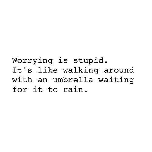 Worrying is not productive, I choose to make the changes/prepare for the things I can and shake off the rest.
