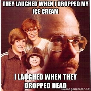 they laughed when I dropped my ice cream I laughed when they dropped dead | Vengeance Dad