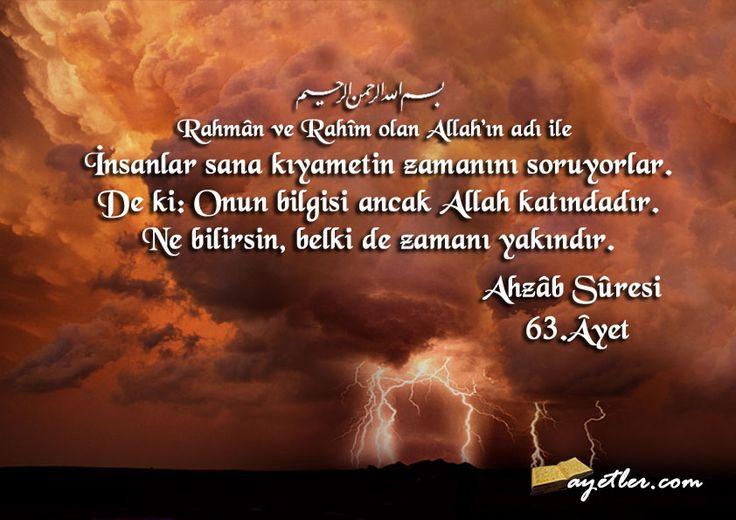 Rahman ve Rahim olan Allah'ın adı ile İnsanlar sana kıyametin zamanını soruyorlar. De ki:Onun bilgisi ancak Allah katındadır. Ne bilirsin, belkide zamanı yakındır.                               (Ahzab Suresi 63. ayet)