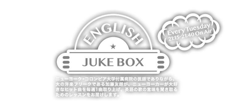 ENGLISH JUKE BOX - Every Tuesday 21:15-21:40 On Air - ニューヨーク・コロンビア大学付属病院の医師でありながら、大の洋楽フリークである加藤友朗が、ニューヨーカーが大好きなヒット曲を毎週1曲取り上げ、英語の歌の意味を聞き取るためのレッスンをお届けします。