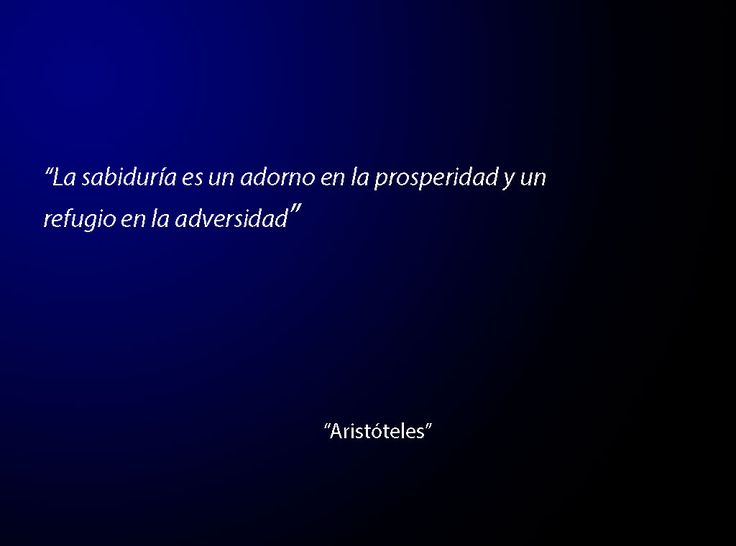 """""""La sabiduría es un adorno en la prosperidad y un refugio en la adversidad"""" -Anónimo"""