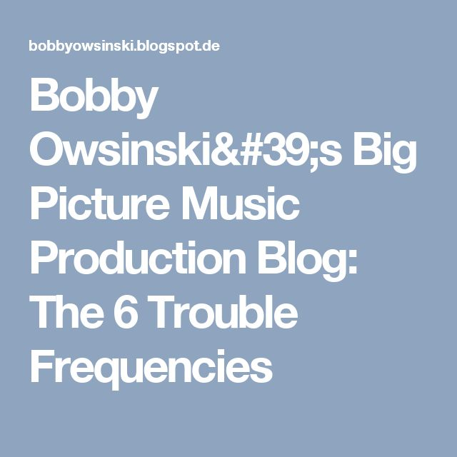Bobby Owsinski's Big Picture Music Production Blog: The 6 Trouble Frequencies