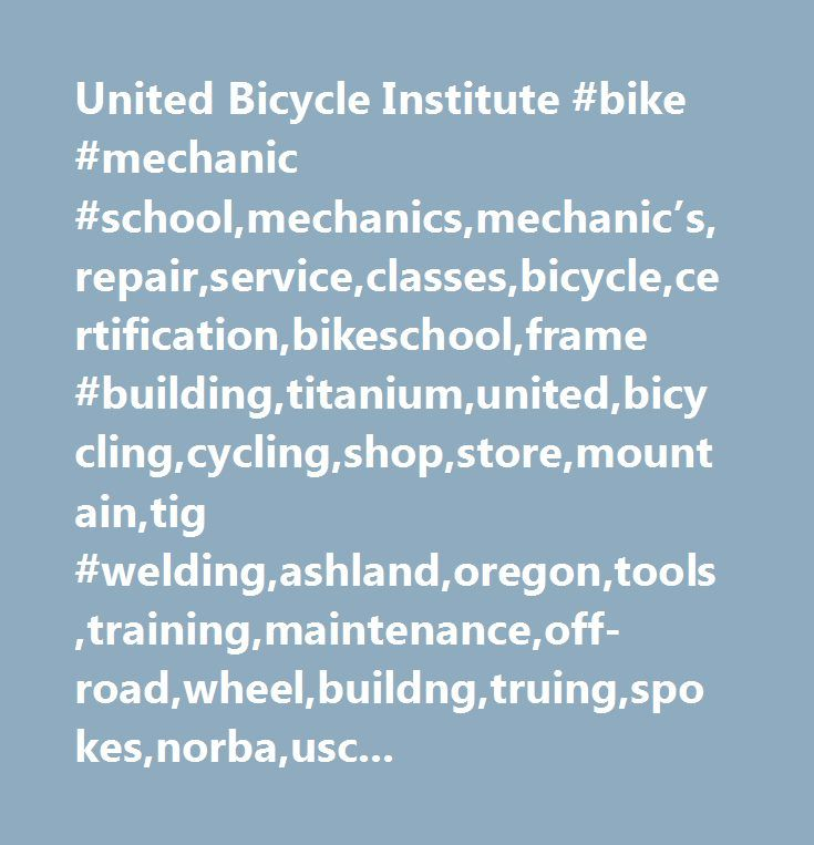 United Bicycle Institute #bike #mechanic #school,mechanics,mechanic's,repair,service,classes,bicycle,certification,bikeschool,frame #building,titanium,united,bicycling,cycling,shop,store,mountain,tig #welding,ashland,oregon,tools,training,maintenance,off-road,wheel,buildng,truing,spokes,norba,uscf,interbike,cabda,nbda,brazing,industry,rec.bicycles.tech,rec.bicycles.racing,rec.bicycles.soc,rec.bicycles.off-road,rec.bicycles.rides,biking,riding,ubi,bb,ubp,ubt,third…