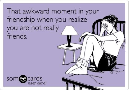 That awkward moment in your friendship when you realize you are not really friends.
