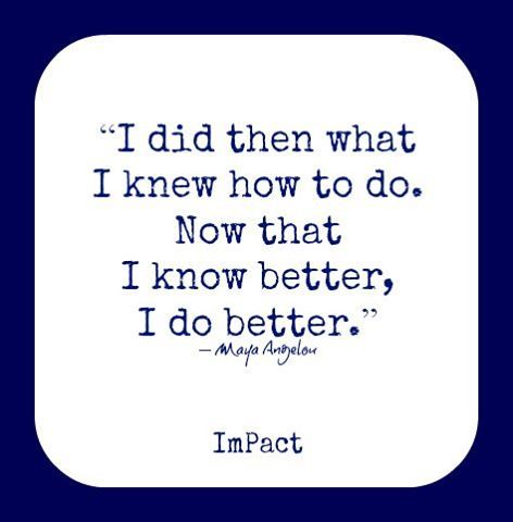 """I did then what I knew how to do. Now that I know better, I do better."" ― Maya Angelou"