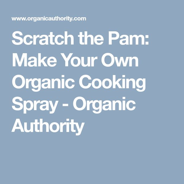 Scratch the Pam: Make Your Own Organic Cooking Spray - Organic Authority