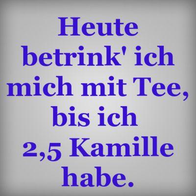 Heute betrink ich mich mit Tee, bis ich 2,5 Kamille habe. #witzig #Sprüche #Tee