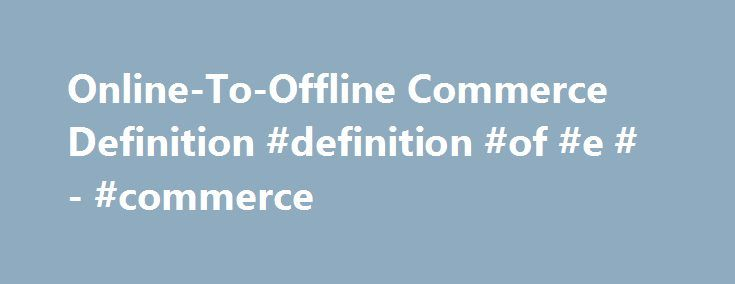 Online-To-Offline Commerce Definition #definition #of #e #- #commerce http://connecticut.nef2.com/online-to-offline-commerce-definition-definition-of-e-commerce/  # Online-To-Offline Commerce What is 'Online-To-Offline Commerce' Online-to-offline commerce is a business strategy that draws potential customers from online channels to physical stores. Online-to-offline commerce, or O2O, identifies customers in the online space, such as through emails and internet advertising, and then uses a…