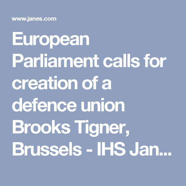 European Parliament calls for creation of a defence union  Brooks Tigner, Brussels - IHS Jane's Defence Weekly 23 November 2016