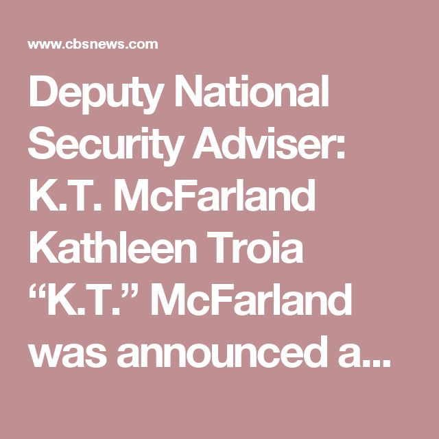 """Deputy National Security Adviser: K.T. McFarland Kathleen Troia """"K.T."""" McFarland was announced as Mr. Trump's deputy national security adviser on Nov. 25, 2016.  McFarland was working as Fox News' national security analyst and a contributor to FoxNews.com's opinion page.  According to her Fox News biography, she served as an aide to Henry Kissinger, senior speechwriter to Defense Secretary Caspar Weinberger and later as a principal deputy assistant secretary of defense and Pentagon…"""