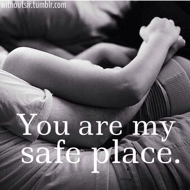 I am home when your arms are wrapped around me. I know you will always have my back.