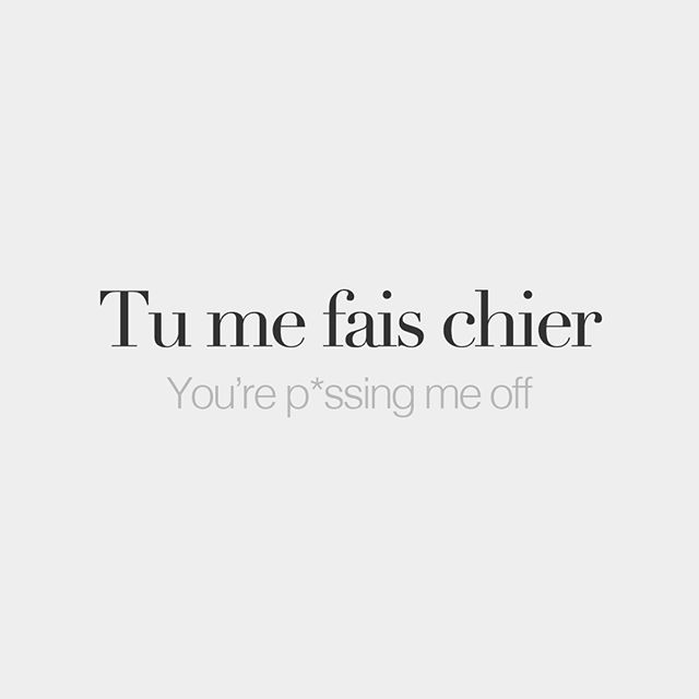 Tu me fais chier (literally: you make me shit) You're pssing me off /ty mə fɛ ʃje/