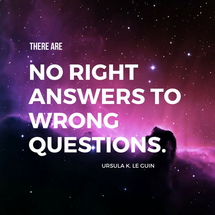 """There are no right answers to wrong questions."" - Ursula K. Le Guin"