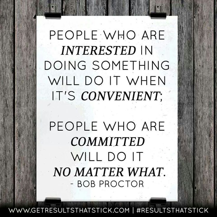 People who are interested in something will do it when it's convenient. People who are committed will do it no matter what.