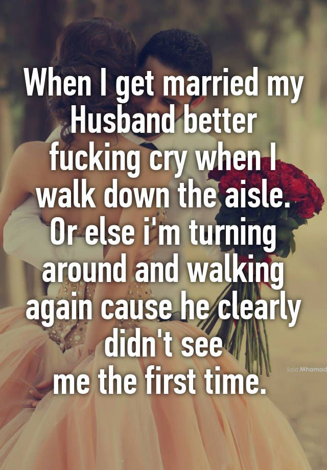 When I get married my Husband better fucking cry when I walk down the aisle. Or else i'm turning around and walking again cause he…