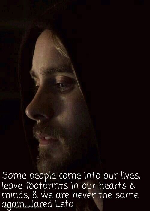 """""""Some people come into our lives, leave footprints in our hearts & minds, & we are never the same again."""" - Jared Leto"""