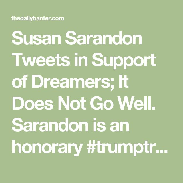 Susan Sarandon Tweets in Support of Dreamers; It Does Not Go Well. Sarandon is an honorary #trumptrash member.