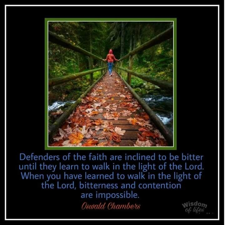 Defenders of the faith are inclined to be bitter until they learn to walk in the light of the Lord. When you have learned to walk in the light of the Lord, bitterness and contention are impossible.  ~Oswald Chambers