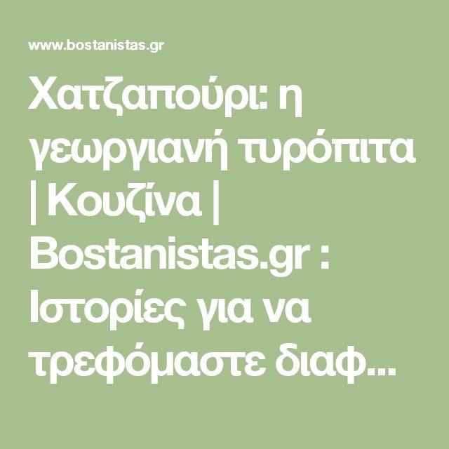 Χατζαπούρι: η γεωργιανή τυρόπιτα | Κουζίνα | Bostanistas.gr : Ιστορίες για να τρεφόμαστε διαφορετικά
