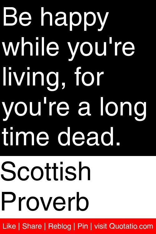 Scottish Proverb - Be happy while you're living, for you're a long time dead. #quotations #quotes