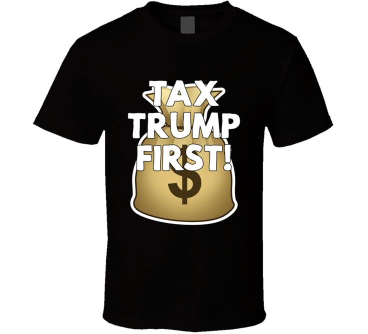 Tax Trump First! T Shirt