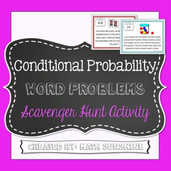 Conditional Probability Word Problems Scavenger Hunt Activity During this activity, students travel around the room answering 15 conditional probability word problems involving dice, cards, marbles, and other situations. This activity is a great opportunity to group students or