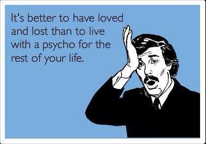 It's better to have Loved and Lost than to live with a psycho the rest of your life.  Must sho brother!