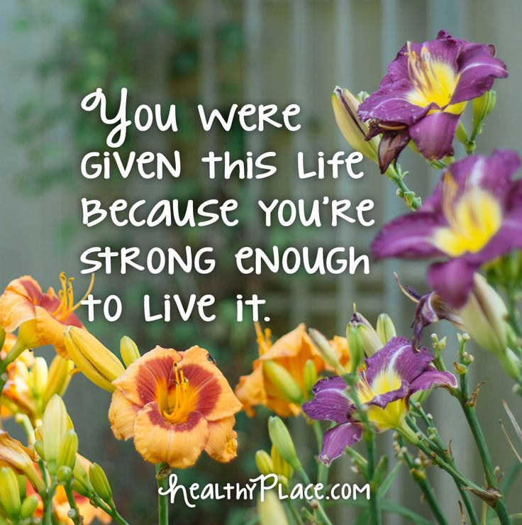 Quote: You were given this life because you're strong enough to live it. www.HealthyPlace.com