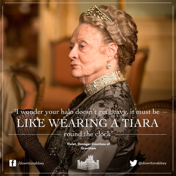 """I wonder your halo doesn't get heavy... it must be like wearing a Tiara round the clock."" Dowager, Downton Abbey"