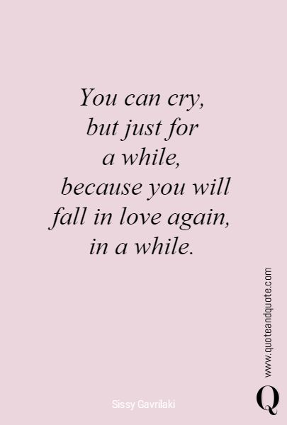 """You can cry, but just for  a while, because you will fall in love again, in a while"""