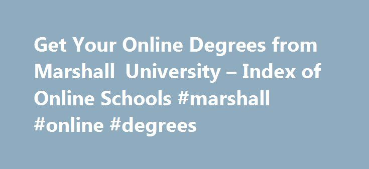 Get Your Online Degrees from Marshall University – Index of Online Schools #marshall #online #degrees http://india.remmont.com/get-your-online-degrees-from-marshall-university-index-of-online-schools-marshall-online-degrees/  # Get Your Online Degrees from Marshall University There are many kinds of universities and colleges offering various online degrees for individuals, and Marshall University is sure to one of the most famous online programs providers in the United States. Founded in…