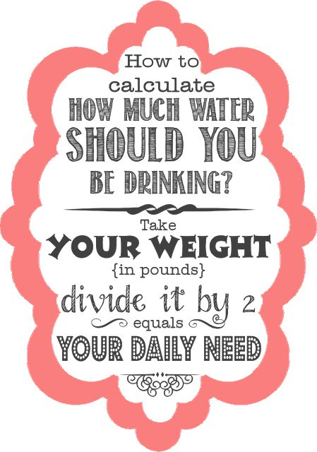 How to calculate your water intake: divide your weight by 2 = ounces of water you need to drink daily.