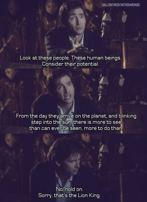 So much hilarious to choose from, and this is why he's forever my Doctor lol i'm the same wayCircles Of Life, Doctorwho, Tenth Doctor, 10Th Doctor, Doctors Who, Lion King, Dr. Who, David Tennant, Disney Movie