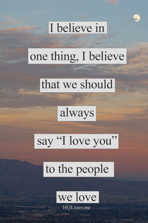"""I believe in one thing, I believe that we should always say """"I love you"""" to the people we love."""