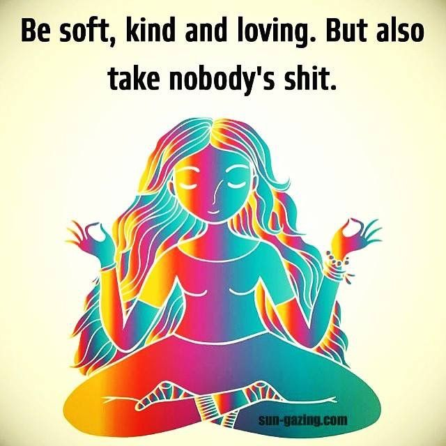 Be soft, kind and loving. But also take nobody's shit. #Become